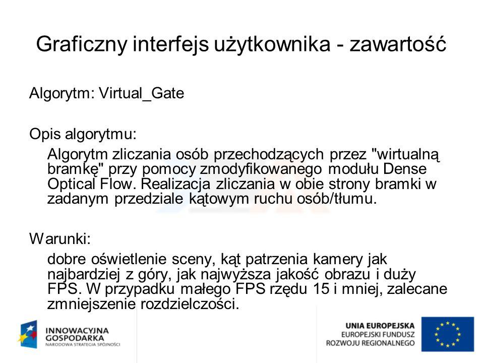 """Graficzny interfejs użytkownika - zawartość Parametry Algorytmu: (tylko parametry """"wyższego poziomu abstrakcji , parametry tj.: dot.Optical Flow obliczane są automatycznie) 0)Rozdzielczość obrazu 1)Współrzędne początku wirtualnej bramki (lewy górny narożnik x,y) (pionowej lub poziomej) 2)Szerokość bramki poziomej (lub szerokość dla bramki pionowej w tym przypadku szerokość człowieka w obrazie) 3)Wysokość bramki poziomej, w tym przypadku wysokość człowieka w obrazie (lub wysokość dla bramki pionowej) 4)Szerokość człowieka w obrazie dla bramki poziomej (wysokość człowieka dla bramki pionowej) 5)Odstęp między modułami zliczania (wielkości człowieka 3) i 4) dla bramki poziomej, lub 2) i 4) dla bramki pionowej); domyślnie 10 pikseli (zalecany przedział od 5 do 15 pikseli) 6)Próg procentowy zliczania osoby w modułach wirtualnej bramki; domyślnie 65 (zalecane od 40 do 95) 7)Kierunek zliczania wirtualnej bramki (0 lub 1) 8)Kąt przepływu masy ludzi przez bramkę, domyślnie = 0 (zalecane od 0 do 60 stopni) 9)Przedział odchylenia od kąta przepływu, domyślnie = 50 (zalecane od 10 do 90 stopni)"""