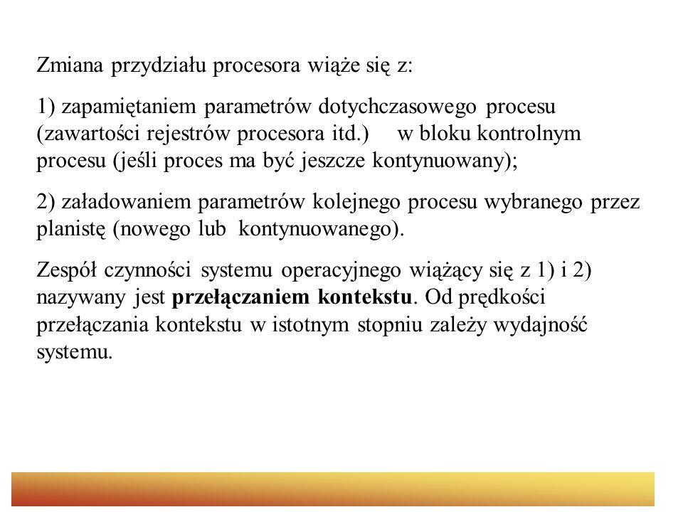 Zmiana przydziału procesora wiąże się z: 1) zapamiętaniem parametrów dotychczasowego procesu (zawartości rejestrów procesora itd.) w bloku kontrolnym procesu (jeśli proces ma być jeszcze kontynuowany); 2) załadowaniem parametrów kolejnego procesu wybranego przez planistę (nowego lub kontynuowanego).