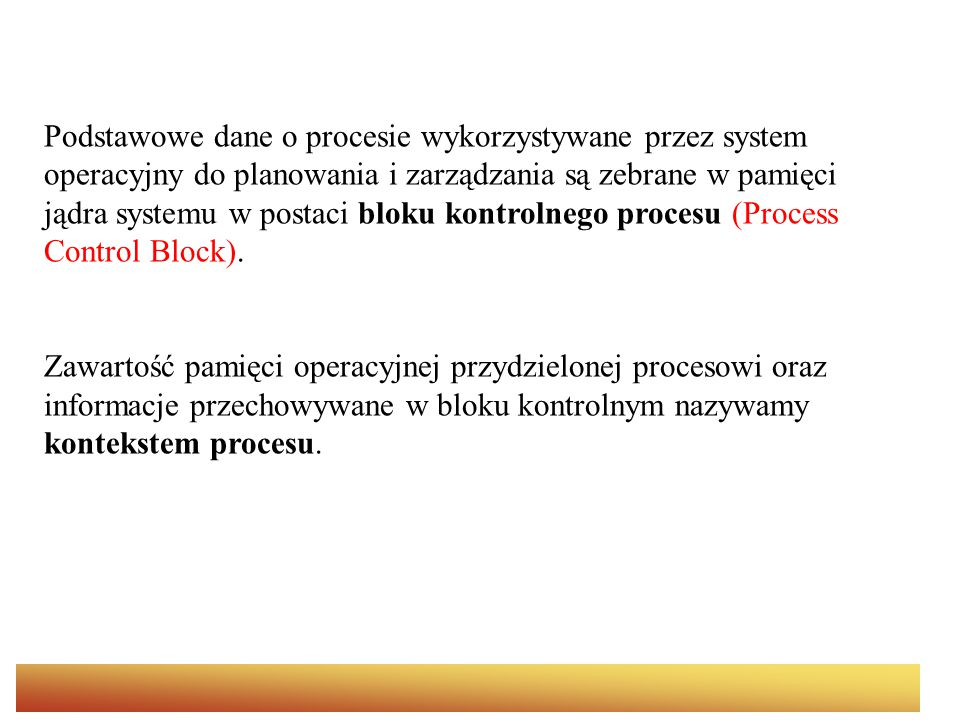 Podstawowe dane o procesie wykorzystywane przez system operacyjny do planowania i zarządzania są zebrane w pamięci jądra systemu w postaci bloku kontrolnego procesu (Process Control Block).