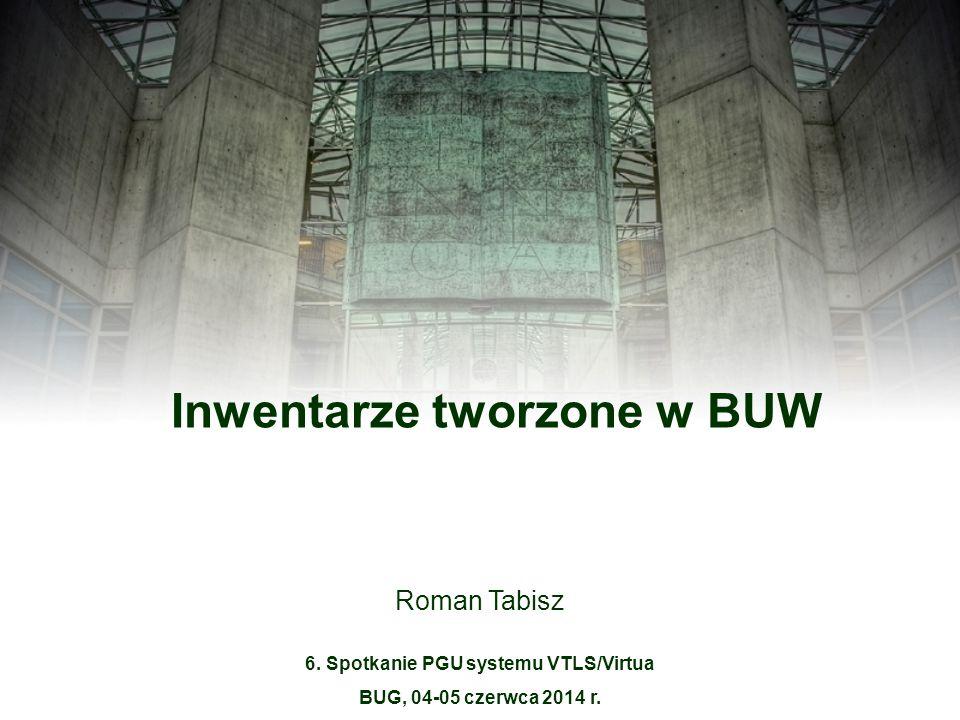 Roman Tabisz Inwentarze tworzone w BUW 6. Spotkanie PGU systemu VTLS/Virtua BUG, 04-05 czerwca 2014 r.