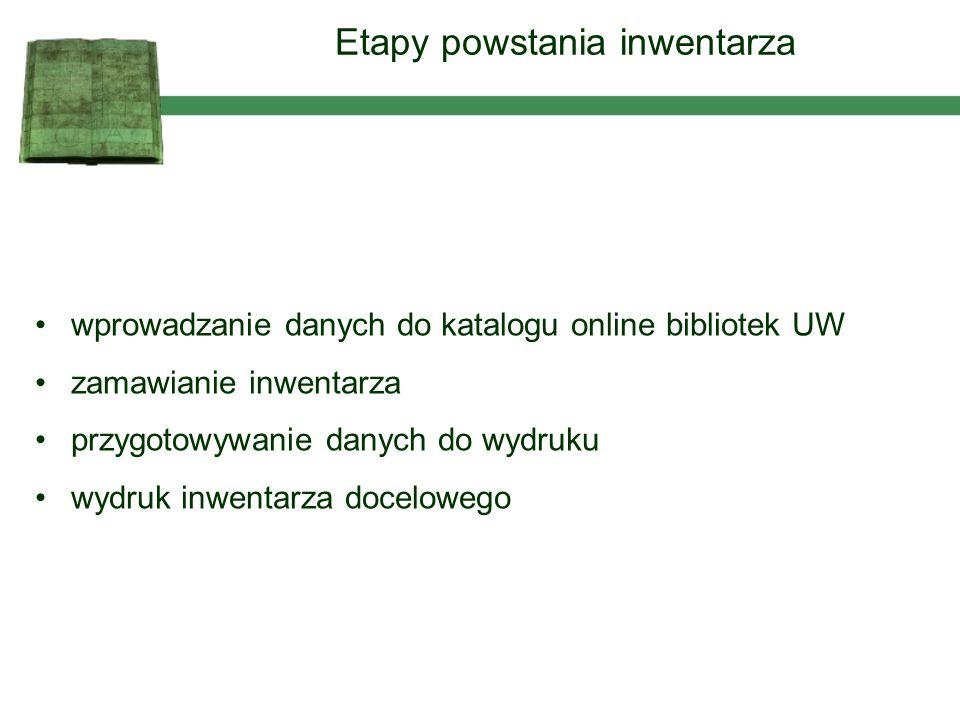 wprowadzanie danych do katalogu online bibliotek UW zamawianie inwentarza przygotowywanie danych do wydruku wydruk inwentarza docelowego Etapy powstan
