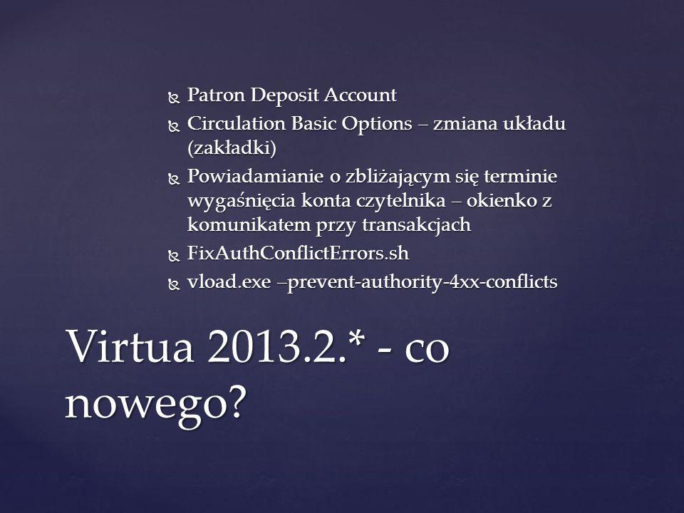  Patron Deposit Account  Circulation Basic Options – zmiana układu (zakładki)  Powiadamianie o zbliżającym się terminie wygaśnięcia konta czytelnika – okienko z komunikatem przy transakcjach  FixAuthConflictErrors.sh  vload.exe –prevent-authority-4xx-conflicts Virtua 2013.2.* - co nowego
