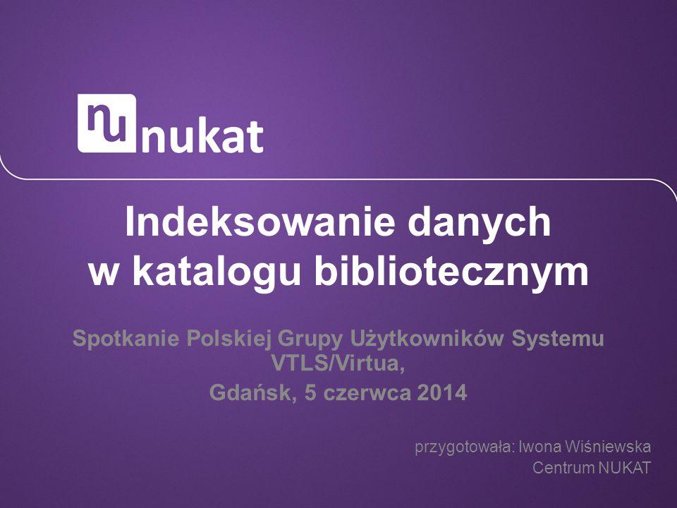 Indeksowanie danych w katalogu bibliotecznym Spotkanie Polskiej Grupy Użytkowników Systemu VTLS/Virtua, Gdańsk, 5 czerwca 2014 przygotowała: Iwona Wiś