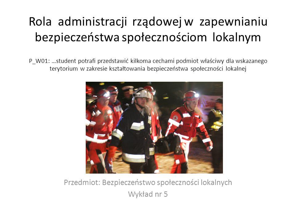 Rola administracji rządowej w zapewnianiu bezpieczeństwa społecznościom lokalnym P_W01: …student potrafi przedstawić kilkoma cechami podmiot właściwy