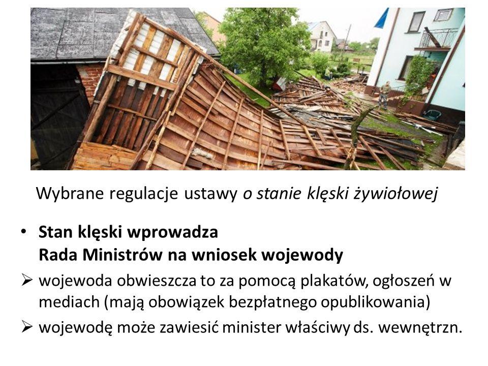 Wybrane regulacje ustawy o stanie klęski żywiołowej Stan klęski wprowadza Rada Ministrów na wniosek wojewody  wojewoda obwieszcza to za pomocą plakat