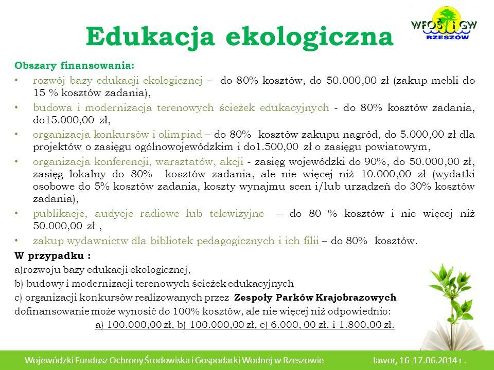 Edukacja ekologiczna Obszary finansowania: rozwój bazy edukacji ekologicznej – do 80% kosztów, do 50.000,00 zł (zakup mebli do 15 % kosztów zadania), budowa i modernizacja terenowych ścieżek edukacyjnych - do 80% kosztów zadania, do15.000,00 zł, organizacja konkursów i olimpiad – do 80% kosztów zakupu nagród, do 5.000,00 zł dla projektów o zasięgu ogólnowojewódzkim i do1.500,00 zł o zasięgu powiatowym, organizacja konferencji, warsztatów, akcji - zasięg wojewódzki do 90%, do 50.000,00 zł, zasięg lokalny do 80% kosztów zadania, ale nie więcej niż 10.000,00 zł (wydatki osobowe do 5% kosztów zadania, koszty wynajmu scen i/lub urządzeń do 30% kosztów zadania), publikacje, audycje radiowe lub telewizyjne – do 80 % kosztów i nie więcej niż 50.000,00 zł, zakup wydawnictw dla bibliotek pedagogicznych i ich filii – do 80% kosztów.