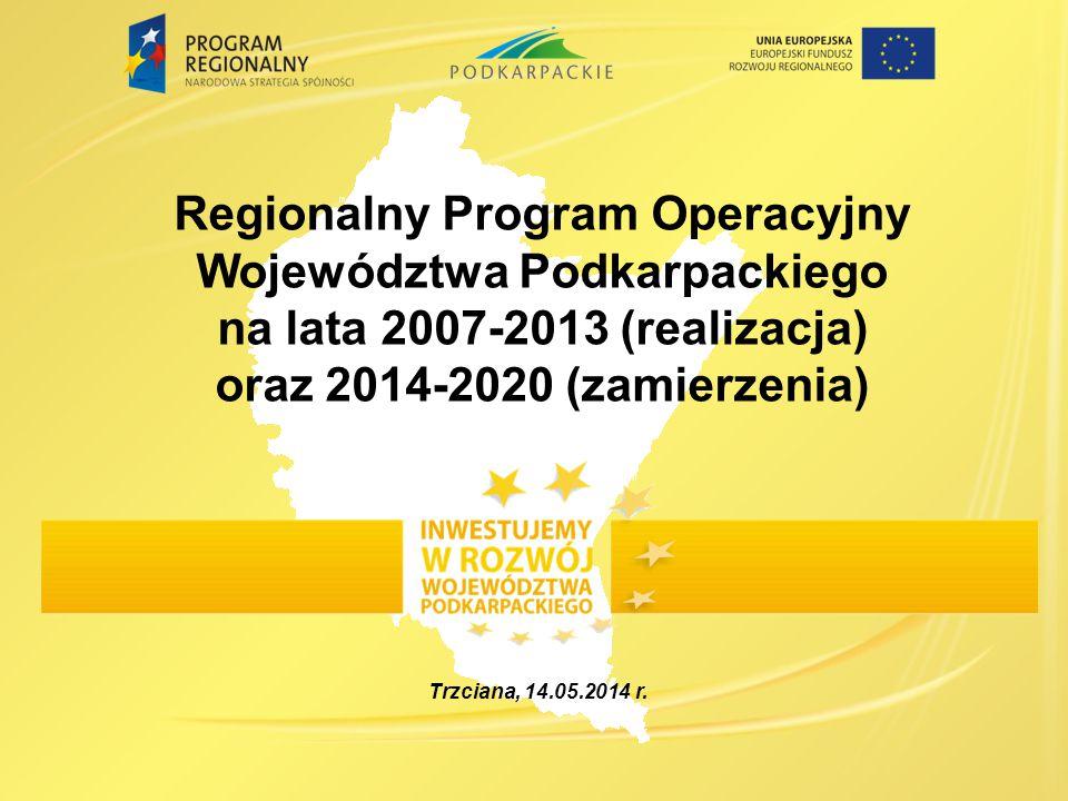 Regionalny Program Operacyjny Województwa Podkarpackiego na lata 2007-2013 (realizacja) oraz 2014-2020 (zamierzenia) Trzciana, 14.05.2014 r.