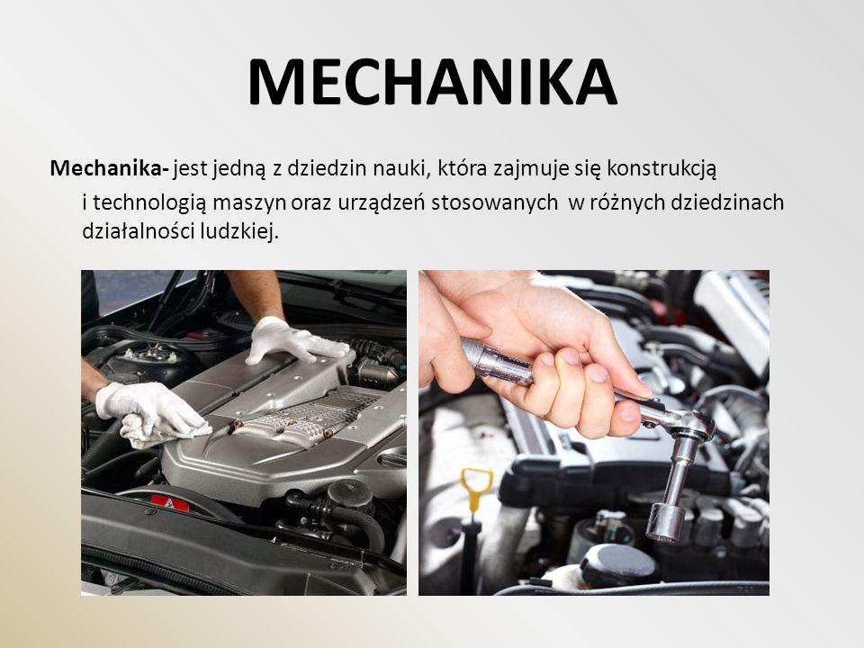 MECHANIKA Mechanika- jest jedną z dziedzin nauki, która zajmuje się konstrukcją i technologią maszyn oraz urządzeń stosowanych w różnych dziedzinach d