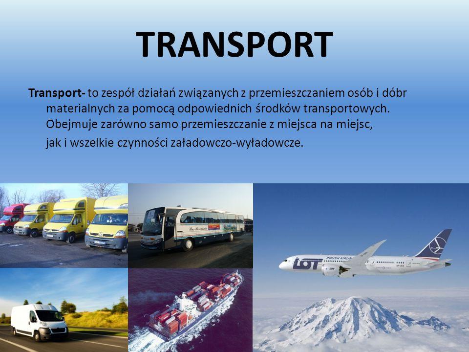 TRANSPORT Transport- to zespół działań związanych z przemieszczaniem osób i dóbr materialnych za pomocą odpowiednich środków transportowych. Obejmuje