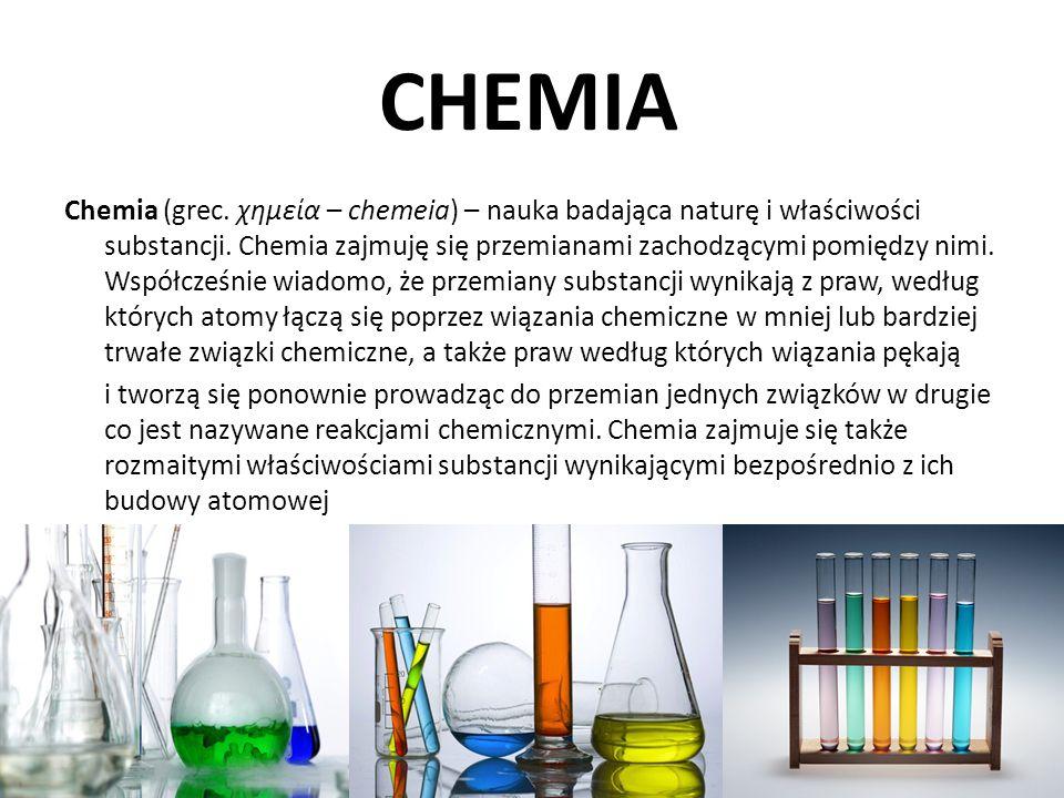 CHEMIA Chemia (grec. χημεία – chemeia) – nauka badająca naturę i właściwości substancji. Chemia zajmuję się przemianami zachodzącymi pomiędzy nimi. Ws