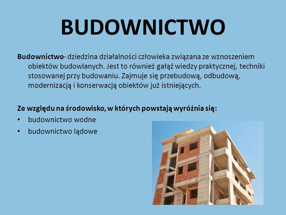 BUDOWNICTWO Budownictwo- dziedzina działalności człowieka związana ze wznoszeniem obiektów budowlanych. Jest to również gałąź wiedzy praktycznej, tech