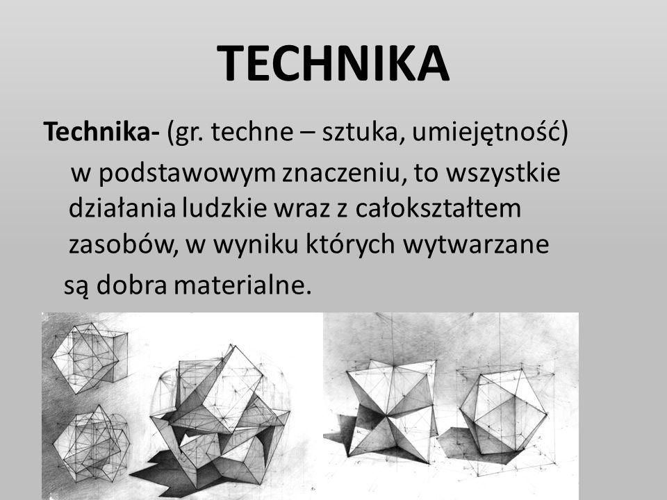 TECHNIKA Technika- (gr. techne – sztuka, umiejętność) w podstawowym znaczeniu, to wszystkie działania ludzkie wraz z całokształtem zasobów, w wyniku k