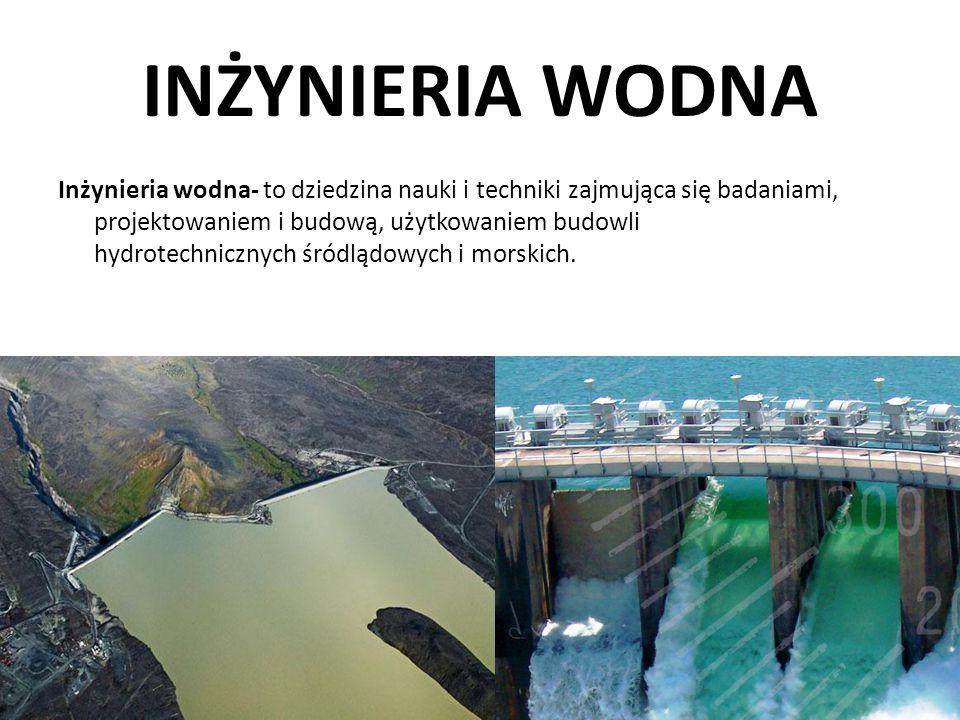 INŻYNIERIA WODNA Inżynieria wodna- to dziedzina nauki i techniki zajmująca się badaniami, projektowaniem i budową, użytkowaniem budowli hydrotechniczn