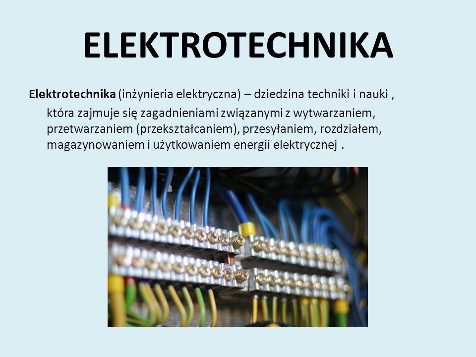 ELEKTROTECHNIKA Elektrotechnika (inżynieria elektryczna) – dziedzina techniki i nauki, która zajmuje się zagadnieniami związanymi z wytwarzaniem, prze