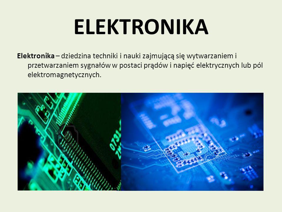 ELEKTRONIKA Elektronika – dziedzina techniki i nauki zajmującą się wytwarzaniem i przetwarzaniem sygnałów w postaci prądów i napięć elektrycznych lub