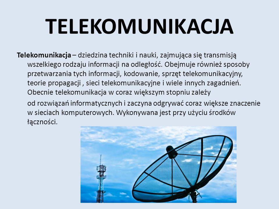 TELEKOMUNIKACJA Telekomunikacja – dziedzina techniki i nauki, zajmująca się transmisją wszelkiego rodzaju informacji na odległość. Obejmuje również sp
