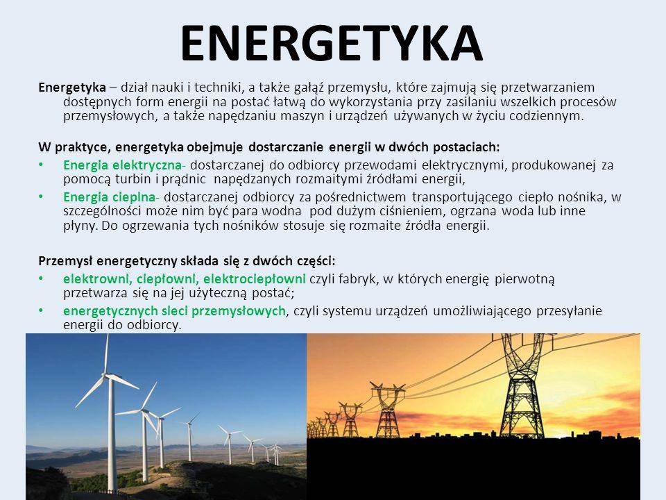 ENERGETYKA Energetyka – dział nauki i techniki, a także gałąź przemysłu, które zajmują się przetwarzaniem dostępnych form energii na postać łatwą do w