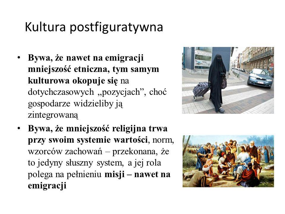 """Kultura postfiguratywna Bywa, że nawet na emigracji mniejszość etniczna, tym samym kulturowa okopuje się na dotychczasowych """"pozycjach , choć gospodarze widzieliby ją zintegrowaną Bywa, że mniejszość religijna trwa przy swoim systemie wartości, norm, wzorców zachowań – przekonana, że to jedyny słuszny system, a jej rola polega na pełnieniu misji – nawet na emigracji"""
