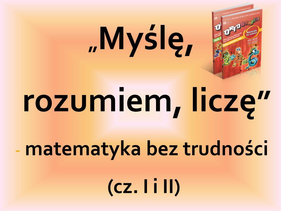 """"""" Myślę, rozumiem, liczę """" - matematyka bez trudności (cz. I i II)"""
