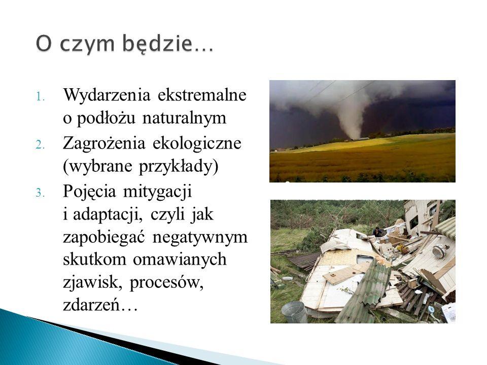 1. Wydarzenia ekstremalne o podłożu naturalnym 2. Zagrożenia ekologiczne (wybrane przykłady) 3. Pojęcia mitygacji i adaptacji, czyli jak zapobiegać ne