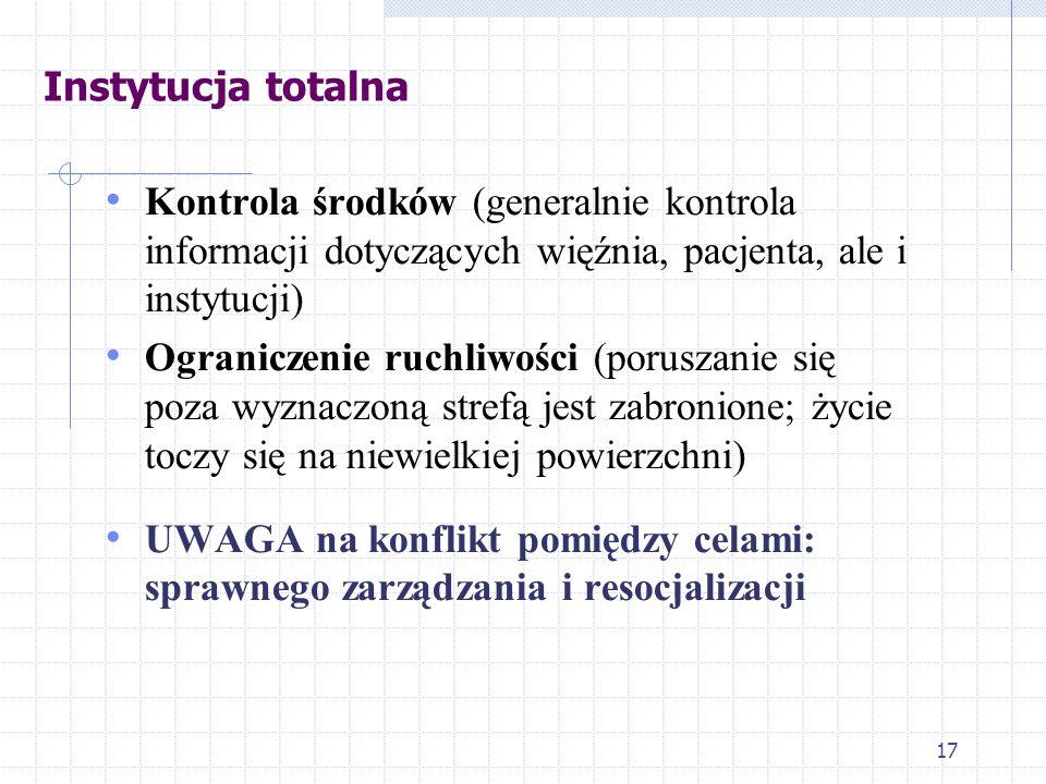 17 Instytucja totalna Kontrola środków (generalnie kontrola informacji dotyczących więźnia, pacjenta, ale i instytucji) Ograniczenie ruchliwości (poruszanie się poza wyznaczoną strefą jest zabronione; życie toczy się na niewielkiej powierzchni) UWAGA na konflikt pomiędzy celami: sprawnego zarządzania i resocjalizacji