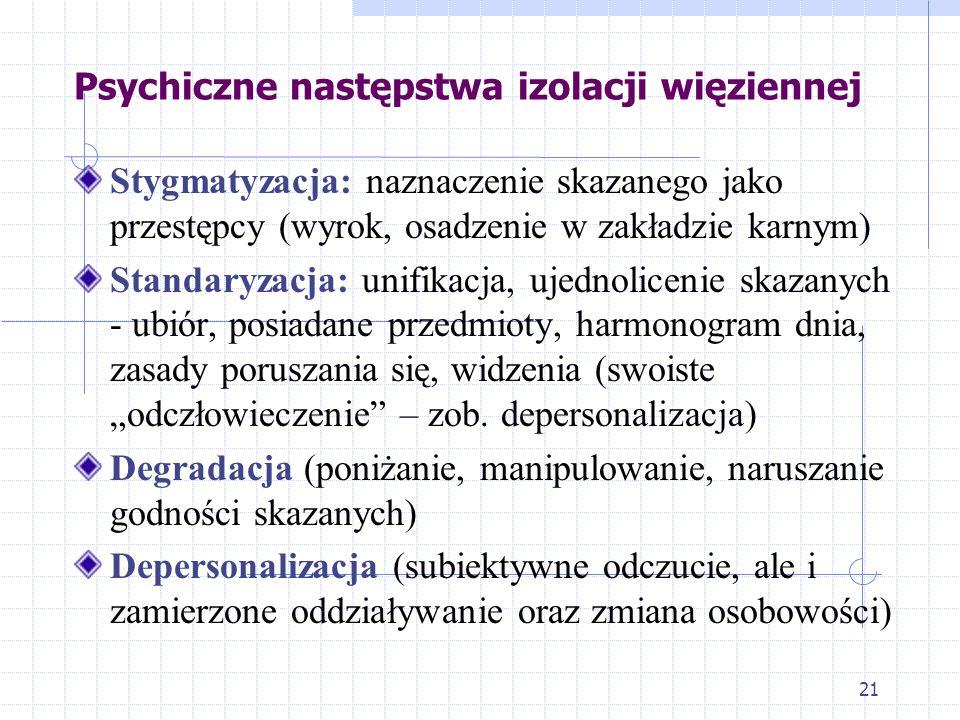 """21 Psychiczne następstwa izolacji więziennej Stygmatyzacja: naznaczenie skazanego jako przestępcy (wyrok, osadzenie w zakładzie karnym) Standaryzacja: unifikacja, ujednolicenie skazanych - ubiór, posiadane przedmioty, harmonogram dnia, zasady poruszania się, widzenia (swoiste """"odczłowieczenie – zob."""