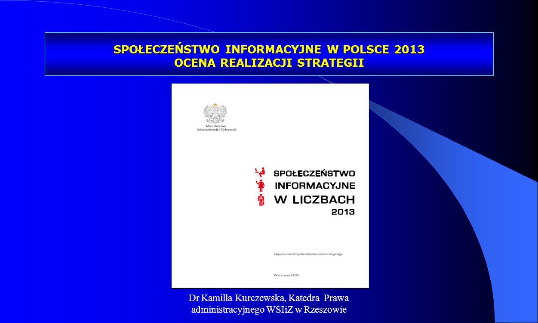 Dr Kamilla Kurczewska, Katedra Prawa administracyjnego WSIiZ w Rzeszowie SPOŁECZEŃSTWO INFORMACYJNE W POLSCE 2013 OCENA REALIZACJI STRATEGII