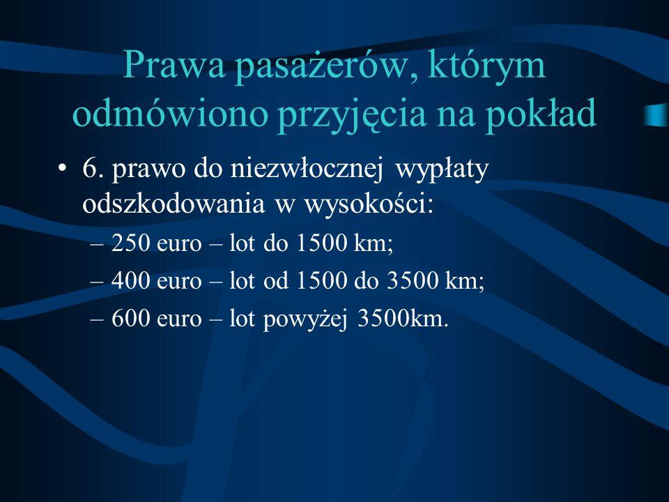 Prawa pasażerów, którym odmówiono przyjęcia na pokład 6. prawo do niezwłocznej wypłaty odszkodowania w wysokości: –250 euro – lot do 1500 km; –400 eur