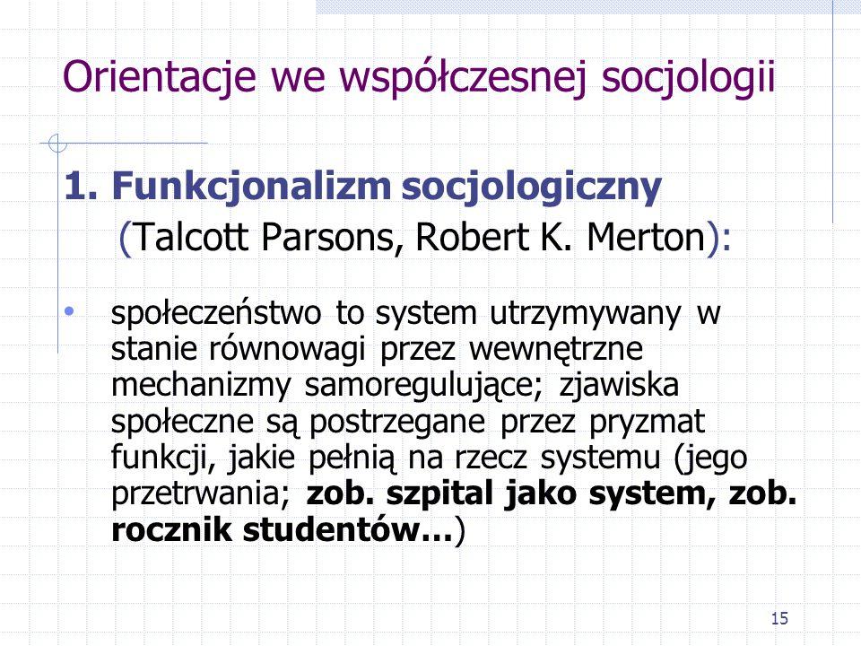 15 Orientacje we współczesnej socjologii 1.Funkcjonalizm socjologiczny (Talcott Parsons, Robert K. Merton): społeczeństwo to system utrzymywany w stan