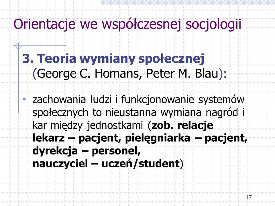 17 Orientacje we współczesnej socjologii 3. Teoria wymiany społecznej (George C. Homans, Peter M. Blau): zachowania ludzi i funkcjonowanie systemów sp