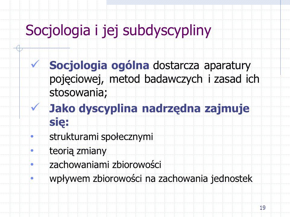 19 Socjologia i jej subdyscypliny Socjologia ogólna dostarcza aparatury pojęciowej, metod badawczych i zasad ich stosowania; Jako dyscyplina nadrzędna