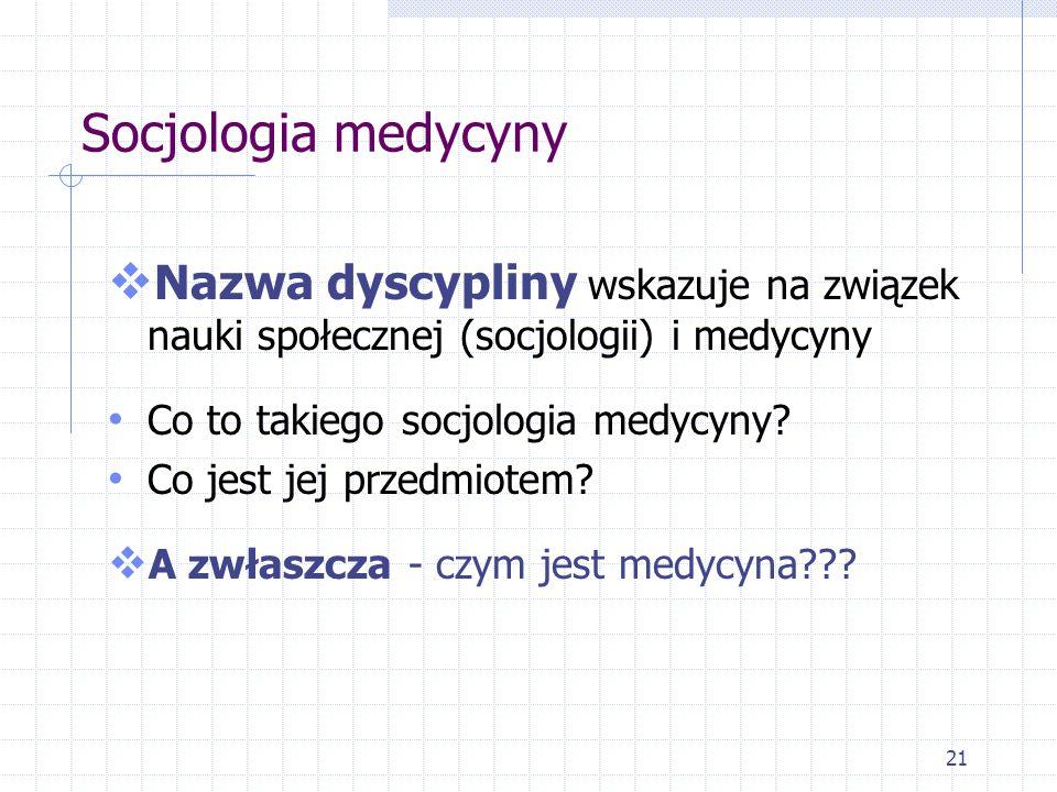 21 Socjologia medycyny  Nazwa dyscypliny wskazuje na związek nauki społecznej (socjologii) i medycyny Co to takiego socjologia medycyny? Co jest jej
