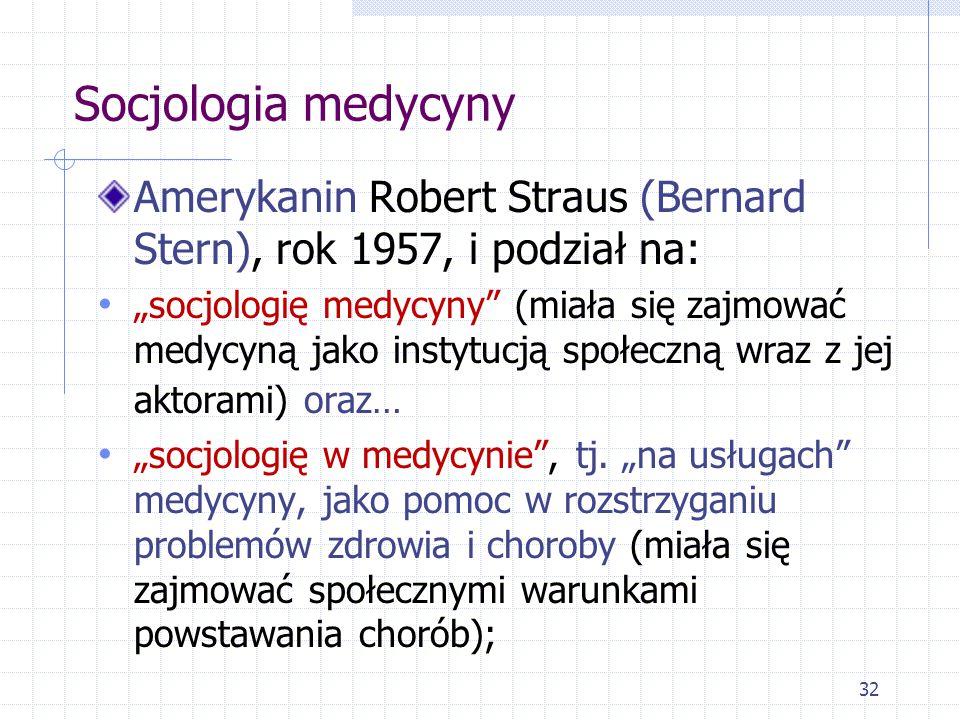 """32 Socjologia medycyny Amerykanin Robert Straus (Bernard Stern), rok 1957, i podział na: """"socjologię medycyny"""" (miała się zajmować medycyną jako insty"""
