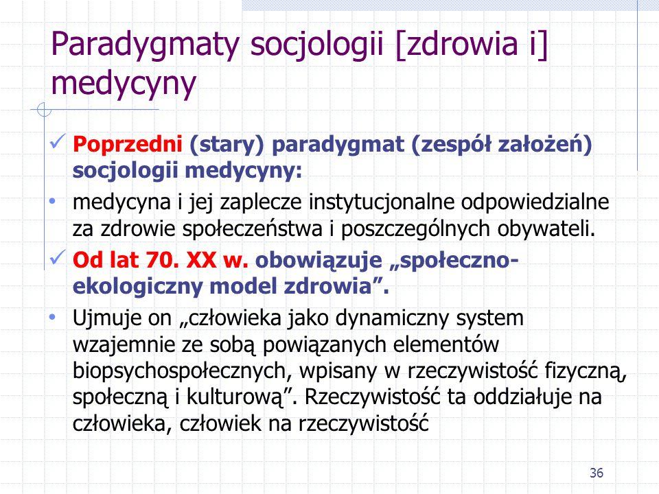 36 Paradygmaty socjologii [zdrowia i] medycyny Poprzedni (stary) paradygmat (zespół założeń) socjologii medycyny: medycyna i jej zaplecze instytucjona