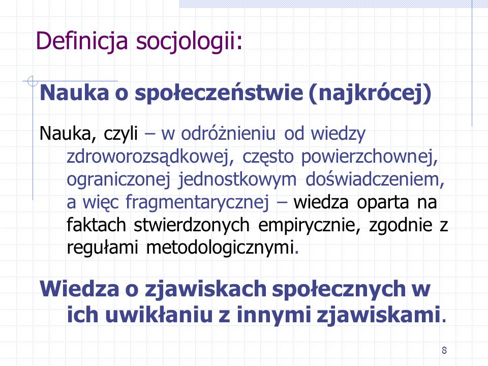 8 Definicja socjologii: Nauka o społeczeństwie (najkrócej) Nauka, czyli – w odróżnieniu od wiedzy zdroworozsądkowej, często powierzchownej, ograniczon