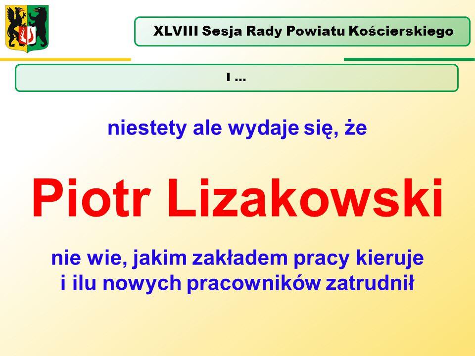 I … XLVIII Sesja Rady Powiatu Kościerskiego niestety ale wydaje się, że Piotr Lizakowski nie wie, jakim zakładem pracy kieruje i ilu nowych pracownikó