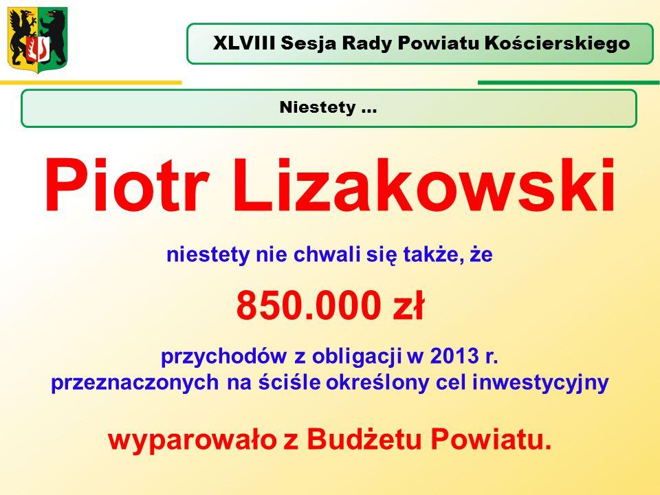 Niestety … XLVIII Sesja Rady Powiatu Kościerskiego Piotr Lizakowski niestety nie chwali się także, że 850.000 zł przychodów z obligacji w 2013 r. prze