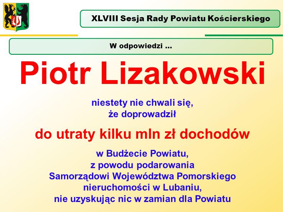 W odpowiedzi … XLVIII Sesja Rady Powiatu Kościerskiego Piotr Lizakowski niestety nie chwali się, że doprowadził do utraty kilku mln zł dochodów w Budż
