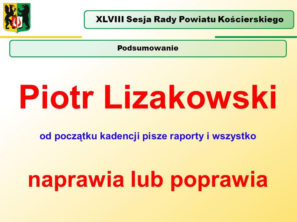 Podsumowanie XLVIII Sesja Rady Powiatu Kościerskiego Piotr Lizakowski od początku kadencji pisze raporty i wszystko naprawia lub poprawia