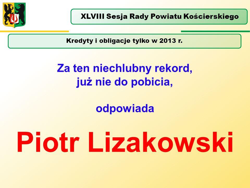 Kredyty i obligacje tylko w 2013 r. XLVIII Sesja Rady Powiatu Kościerskiego Za ten niechlubny rekord, już nie do pobicia, odpowiada Piotr Lizakowski