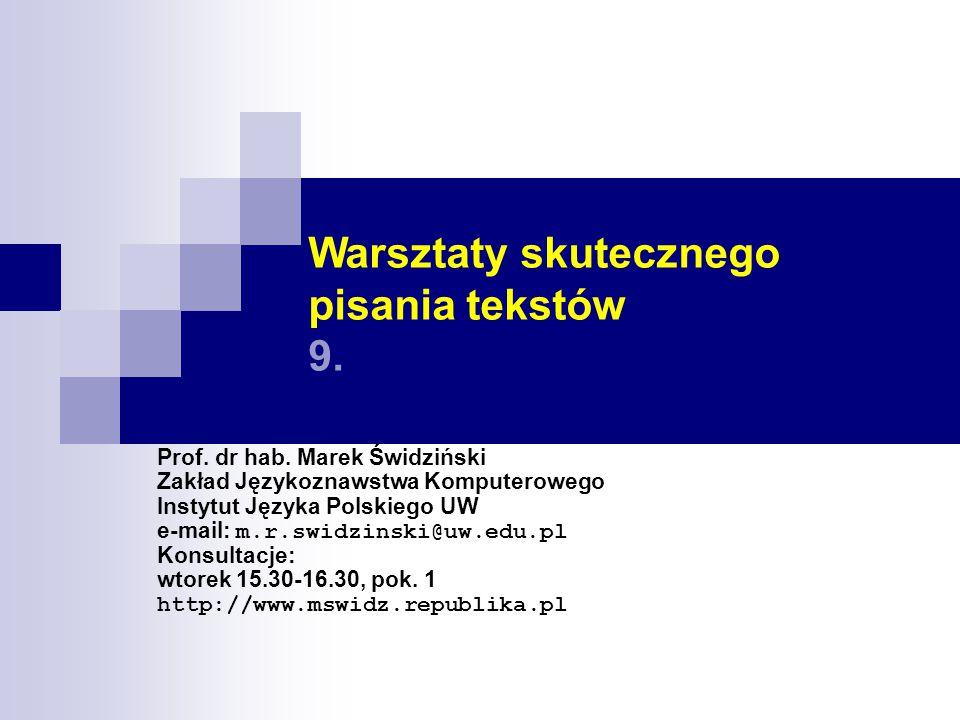 Warsztaty skutecznego pisania tekstów 9. Prof. dr hab. Marek Świdziński Zakład Językoznawstwa Komputerowego Instytut Języka Polskiego UW e-mail: m.r.s