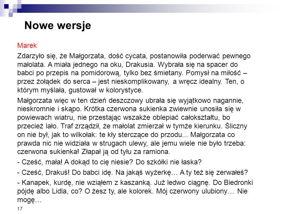 17 Nowe wersje Marek Zdarzyło się, że Małgorzata, dość cycata, postanowiła poderwać pewnego małolata. A miała jednego na oku, Drakusia. Wybrała się na
