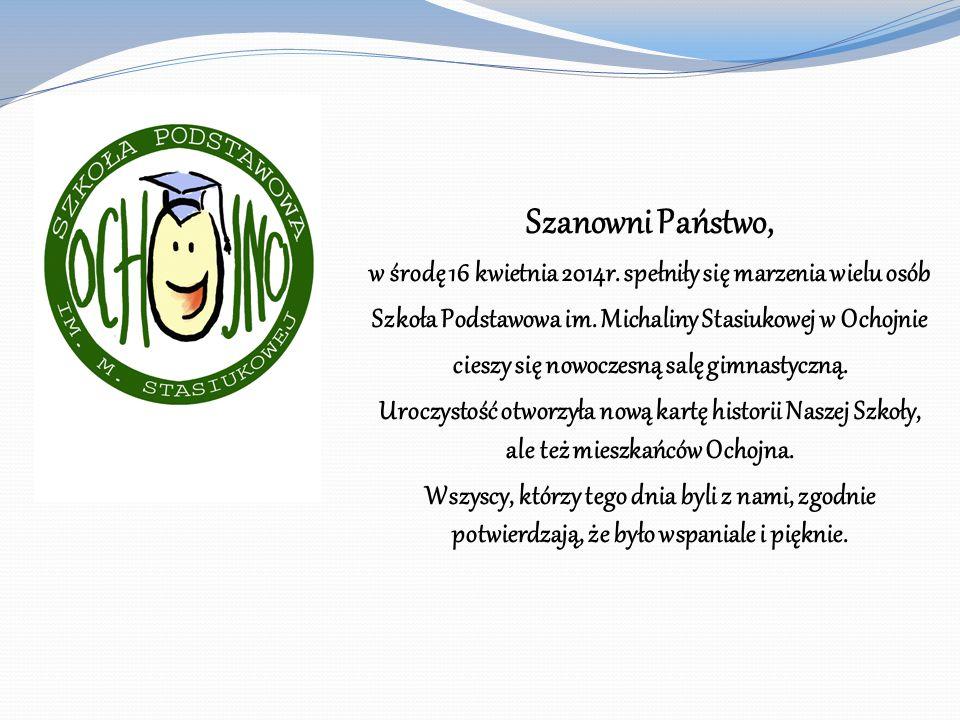 Szanowni Państwo, w środę 16 kwietnia 2014r. spełniły się marzenia wielu osób Szkoła Podstawowa im. Michaliny Stasiukowej w Ochojnie cieszy się nowocz