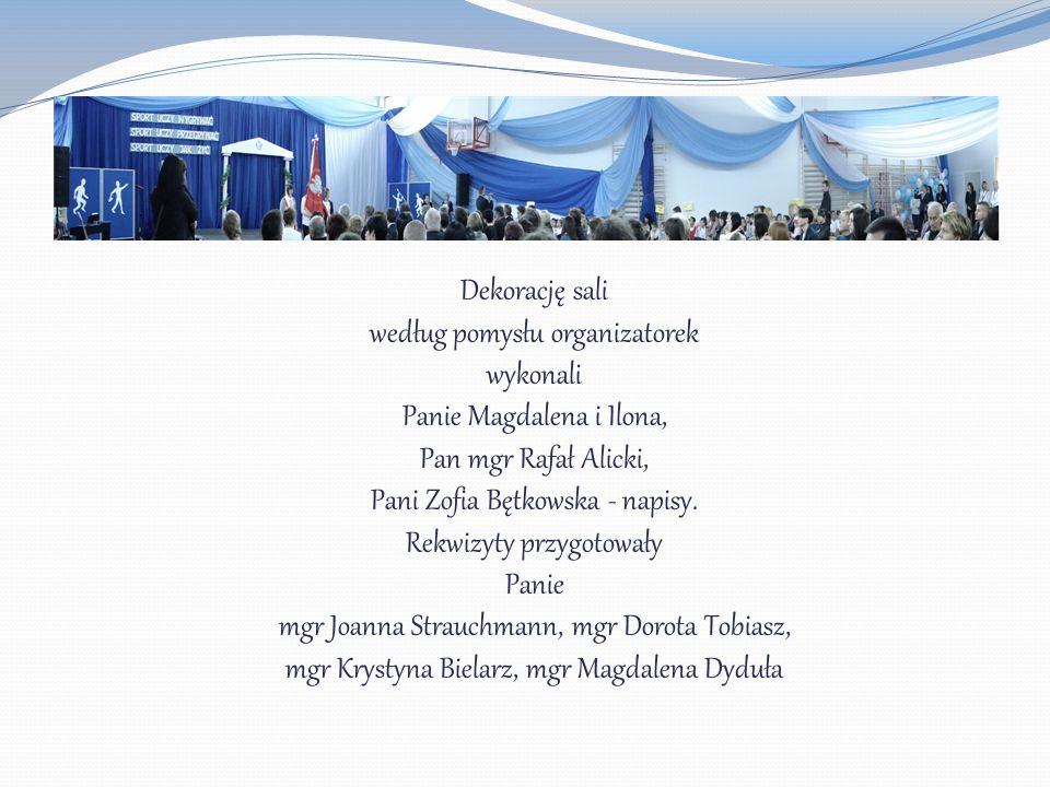 Dekorację sali według pomysłu organizatorek wykonali Panie Magdalena i Ilona, Pan mgr Rafał Alicki, Pani Zofia Bętkowska - napisy. Rekwizyty przygotow