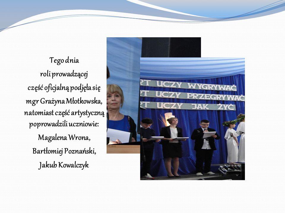 Tego dnia roli prowadzącej część oficjalną podjęła się mgr Grażyna Młotkowska, natomiast część artystyczną poprowadzili uczniowie: Magalena Wrona, Bar