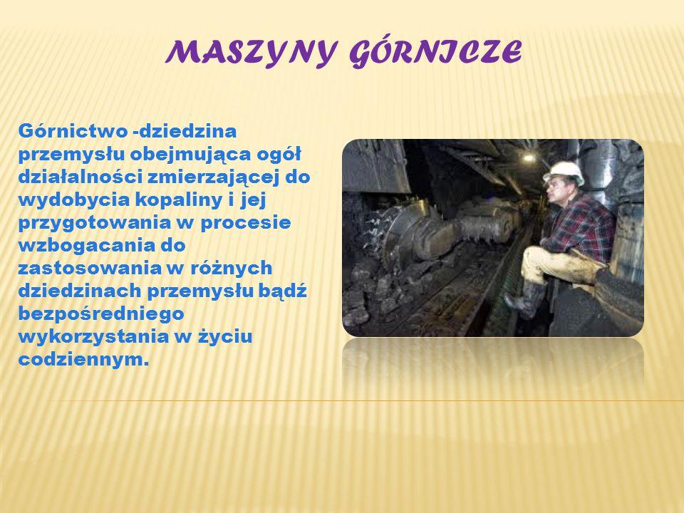 MASZYNY GÓRNICZE Górnictwo -dziedzina przemysłu obejmująca ogół działalności zmierzającej do wydobycia kopaliny i jej przygotowania w procesie wzbogac