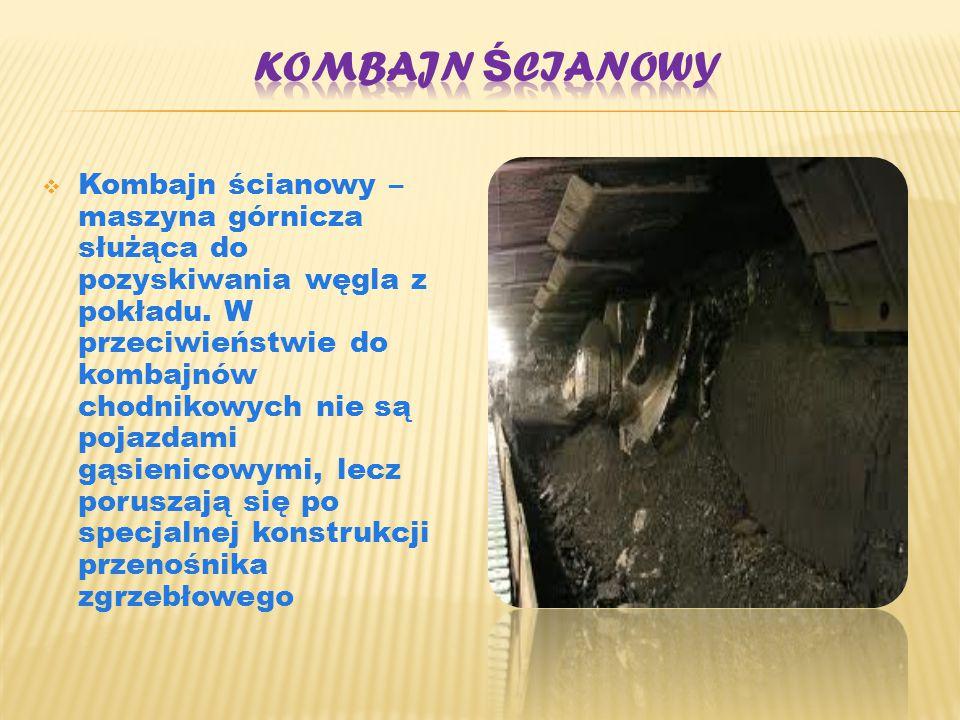  Kombajn ścianowy – maszyna górnicza służąca do pozyskiwania węgla z pokładu. W przeciwieństwie do kombajnów chodnikowych nie są pojazdami gąsienicow
