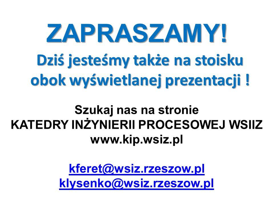 ZAPRASZAMY! Szukaj nas na stronie KATEDRY INŻYNIERII PROCESOWEJ WSIIZ www.kip.wsiz.pl kferet@wsiz.rzeszow.pl klysenko@wsiz.rzeszow.pl Dziś jesteśmy ta