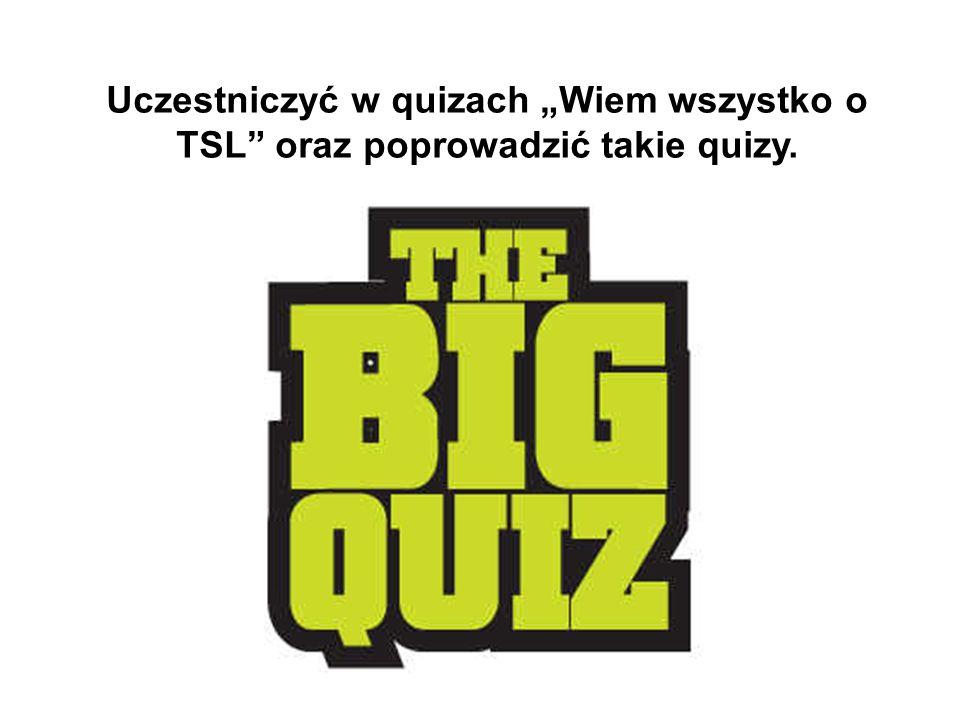 """Uczestniczyć w quizach """"Wiem wszystko o TSL"""" oraz poprowadzić takie quizy."""