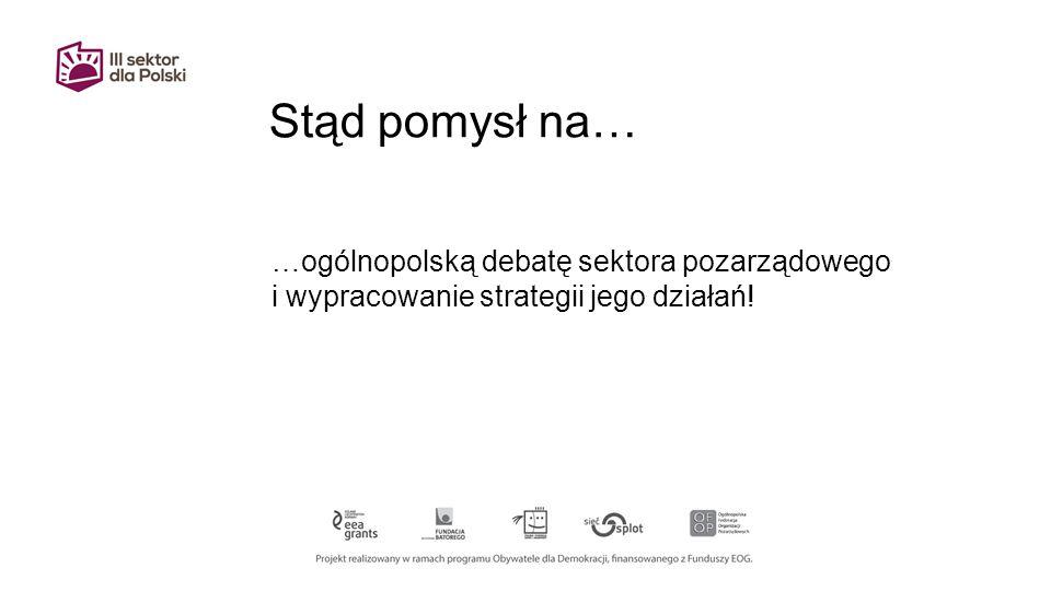 Stąd pomysł na… …ogólnopolską debatę sektora pozarządowego i wypracowanie strategii jego działań!
